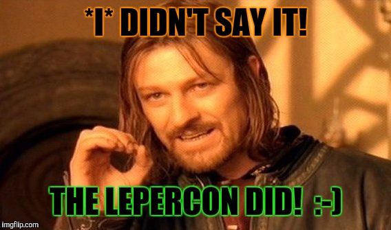 One Does Not Simply Meme | *I* DIDN'T SAY IT! THE LEPERCON DID!  :-) | image tagged in memes,one does not simply | made w/ Imgflip meme maker
