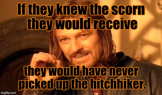 One Does Not Simply Meme | If they knew the scorn they would receive they would have never picked up the hitchhiker. | image tagged in memes,one does not simply | made w/ Imgflip meme maker