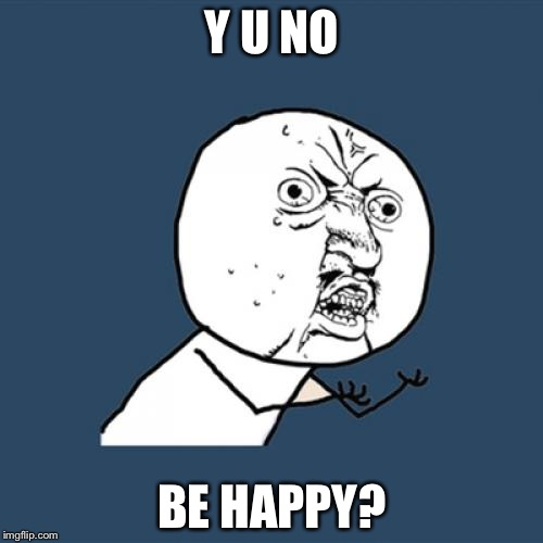 Y U No Meme | Y U NO BE HAPPY? | image tagged in memes,y u no | made w/ Imgflip meme maker