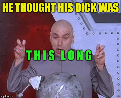 Dr Evil Laser Meme | HE THOUGHT HIS DICK WAS T H I S   L O N G | image tagged in memes,dr evil laser | made w/ Imgflip meme maker