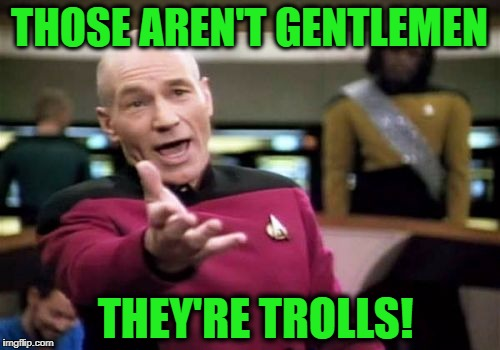 Picard Wtf Meme | THOSE AREN'T GENTLEMEN THEY'RE TROLLS! | image tagged in memes,picard wtf | made w/ Imgflip meme maker
