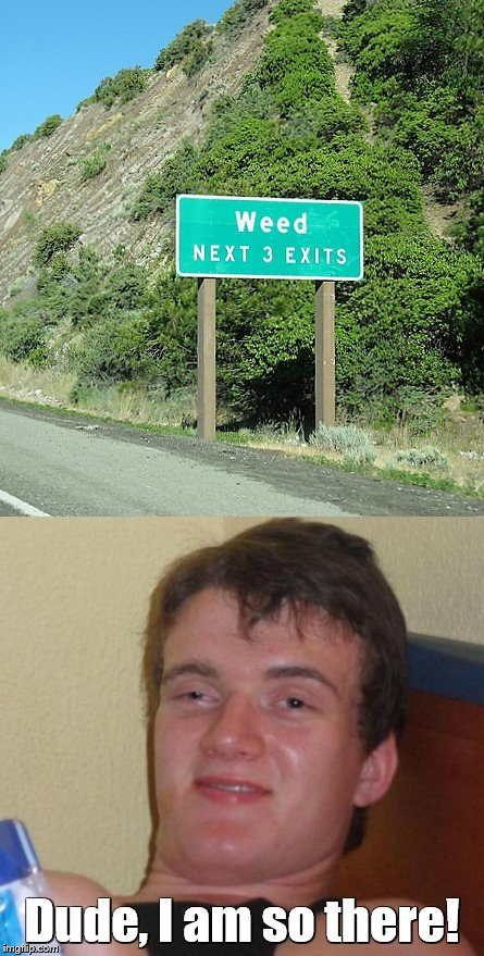 10 Guy hears about Weed, California | Dude, I am so there! | image tagged in memes,10 guy,weed | made w/ Imgflip meme maker