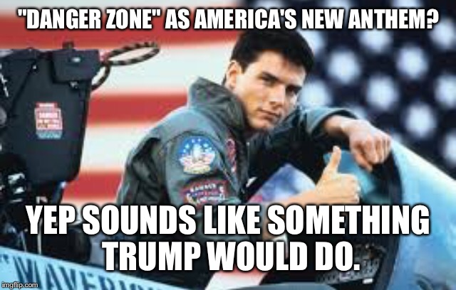 "Top Gun Theme As Our Anthem? |  ""DANGER ZONE"" AS AMERICA'S NEW ANTHEM? YEP SOUNDS LIKE SOMETHING TRUMP WOULD DO. 