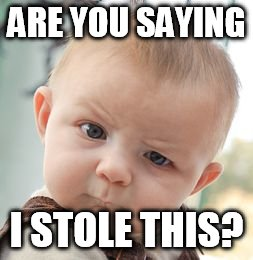 Skeptical Baby Meme | ARE YOU SAYING I STOLE THIS? | image tagged in memes,skeptical baby | made w/ Imgflip meme maker