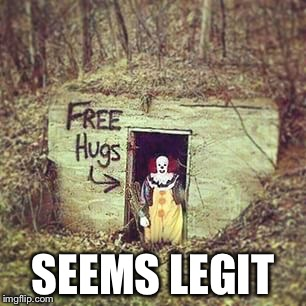 Why don't you go on over? Seems like a friendly clown. | SEEMS LEGIT | image tagged in memes,scary,clown,clowns,pennywise,it | made w/ Imgflip meme maker