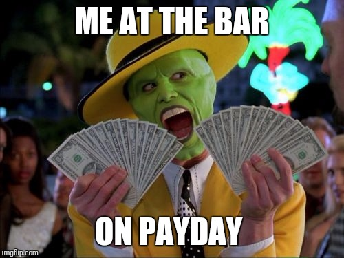 Money Money Meme | ME AT THE BAR ON PAYDAY | image tagged in memes,money money | made w/ Imgflip meme maker