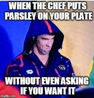 Michael Phelps Death Stare Meme | WHEN THE CHEF PUTS PARSLEY ON YOUR PLATE WITHOUT EVEN ASKING IF YOU WANT IT | image tagged in memes,michael phelps death stare | made w/ Imgflip meme maker