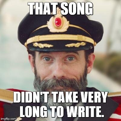 captain obvious | THAT SONG DIDN'T TAKE VERY LONG TO WRITE. | image tagged in captain obvious | made w/ Imgflip meme maker