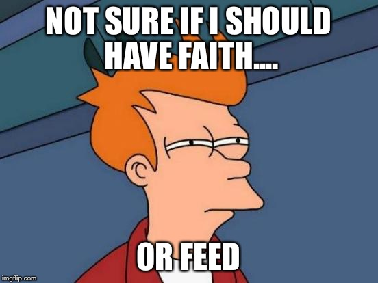 Futurama Fry Meme | NOT SURE IF I SHOULD HAVE FAITH.... OR FEED | image tagged in memes,futurama fry | made w/ Imgflip meme maker