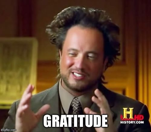 Ancient Aliens Meme | GRATITUDE | image tagged in memes,ancient aliens | made w/ Imgflip meme maker