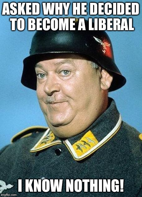 I Know Nothing! | ASKED WHY HE DECIDED TO BECOME A LIBERAL I KNOW NOTHING! | image tagged in nazi hate jihad,sargent schultz,i know nothing,liberal | made w/ Imgflip meme maker