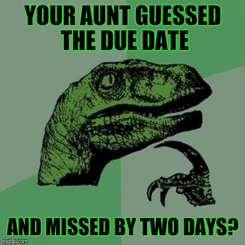 Philosoraptor Meme | YOUR AUNT GUESSED THE DUE DATE AND MISSED BY TWO DAYS? | image tagged in memes,philosoraptor | made w/ Imgflip meme maker