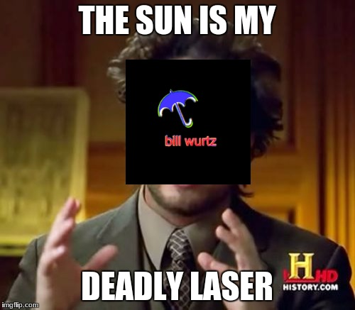 Ancient Aliens Meme | THE SUN IS MY DEADLY LASER | image tagged in memes,ancient aliens | made w/ Imgflip meme maker