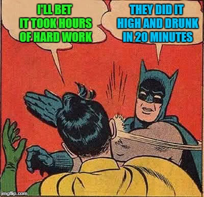 Batman Slapping Robin Meme | I'LL BET IT TOOK HOURS OF HARD WORK THEY DID IT HIGH AND DRUNK IN 20 MINUTES | image tagged in memes,batman slapping robin | made w/ Imgflip meme maker