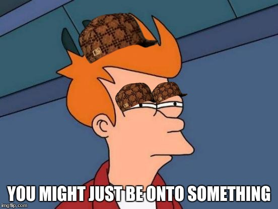 Futurama Fry Meme | YOU MIGHT JUST BE ONTO SOMETHING | image tagged in memes,futurama fry,scumbag | made w/ Imgflip meme maker