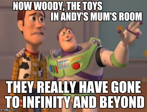X, X Everywhere Meme | NOW WOODY, THE TOYS                                            IN ANDY'S MUM'S ROOM THEY REALLY HAVE GONE TO INFINITY AND BEYOND | image tagged in memes,x,x everywhere,x x everywhere | made w/ Imgflip meme maker