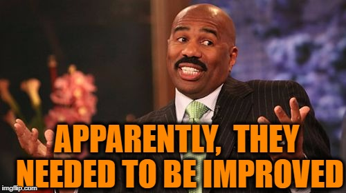 Steve Harvey Meme | APPARENTLY,  THEY NEEDED TO BE IMPROVED | image tagged in memes,steve harvey | made w/ Imgflip meme maker