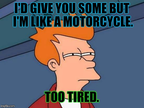 Futurama Fry Meme | I'D GIVE YOU SOME BUT I'M LIKE A MOTORCYCLE. TOO TIRED. | image tagged in memes,futurama fry | made w/ Imgflip meme maker