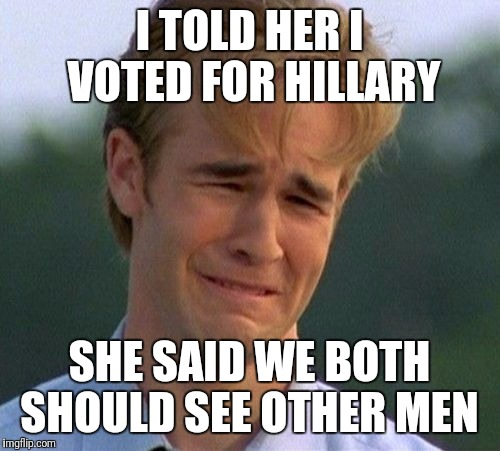 1990s First World Problems Meme | I TOLD HER I VOTED FOR HILLARY SHE SAID WE BOTH SHOULD SEE OTHER MEN | image tagged in memes,1990s first world problems | made w/ Imgflip meme maker