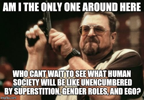 Am I The Only One Around Here Meme | AM I THE ONLY ONE AROUND HERE WHO CANT WAIT TO SEE WHAT HUMAN SOCIETY WILL BE LIKE UNENCUMBERED BY SUPERSTITION, GENDER ROLES, AND EGO? | image tagged in memes,am i the only one around here | made w/ Imgflip meme maker