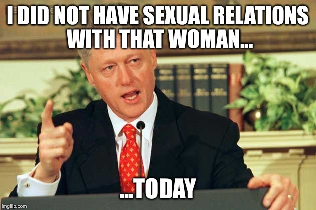 Bill Clinton | I DID NOT HAVE SEXUAL RELATIONS WITH THAT WOMAN... ...TODAY | image tagged in bill clinton - sexual relations | made w/ Imgflip meme maker