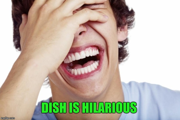 DISH IS HILARIOUS | made w/ Imgflip meme maker