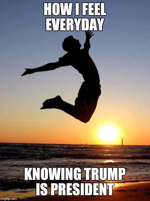 Overjoyed |  HOW I FEEL EVERYDAY; KNOWING TRUMP IS PRESIDENT | image tagged in memes,overjoyed | made w/ Imgflip meme maker