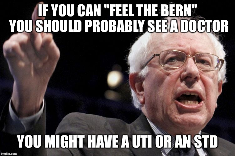"#feelthebern | IF YOU CAN ""FEEL THE BERN"" YOU SHOULD PROBABLY SEE A DOCTOR YOU MIGHT HAVE A UTI OR AN STD 