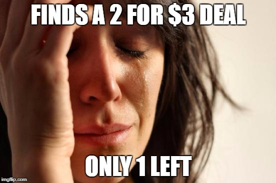 First World Problems Meme | FINDS A 2 FOR $3 DEAL ONLY 1 LEFT | image tagged in memes,first world problems | made w/ Imgflip meme maker