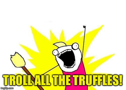 X All The Y Meme | TROLL ALL THE TRUFFLES! | image tagged in memes,x all the y | made w/ Imgflip meme maker