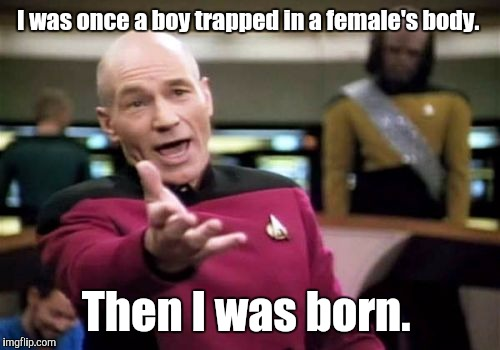 Picard Wtf Meme | I was once a boy trapped in a female's body. Then I was born. | image tagged in memes,picard wtf | made w/ Imgflip meme maker
