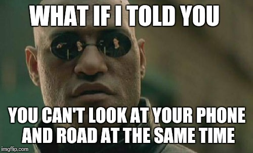 Matrix Morpheus Meme | WHAT IF I TOLD YOU YOU CAN'T LOOK AT YOUR PHONE AND ROAD AT THE SAME TIME | image tagged in memes,matrix morpheus | made w/ Imgflip meme maker