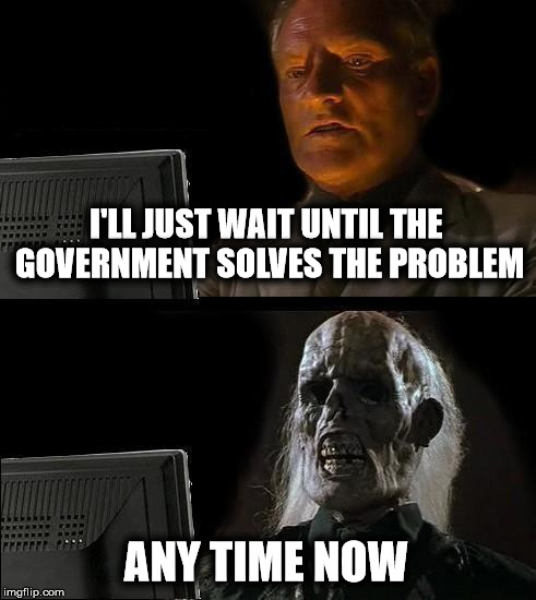 Government is the Problem | I'LL JUST WAIT UNTIL THE GOVERNMENT SOLVES THE PROBLEM ANY TIME NOW | image tagged in memes,ill just wait here,liberal logic,big government | made w/ Imgflip meme maker