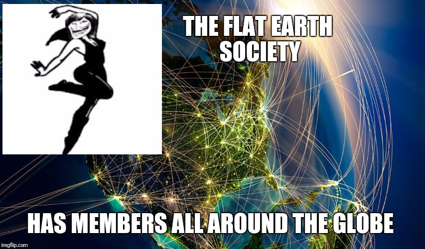 The_Internet_Globe | THE FLAT EARTH SOCIETY HAS MEMBERS ALL AROUND THE GLOBE | image tagged in the_internet_globe | made w/ Imgflip meme maker