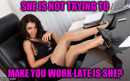 SHE IS NOT TRYING TO MAKE YOU WORK LATE IS SHE? | made w/ Imgflip meme maker
