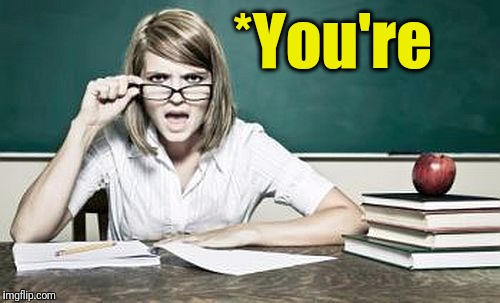 teacher | *You're | image tagged in teacher | made w/ Imgflip meme maker