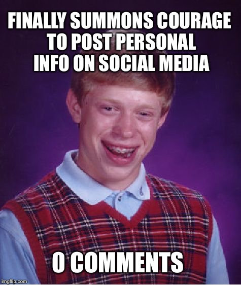 TM-BRI ALERT  | FINALLY SUMMONS COURAGE TO POST PERSONAL INFO ON SOCIAL MEDIA 0 COMMENTS | image tagged in memes,bad luck brian,social media,twitter,instagram,facebook | made w/ Imgflip meme maker
