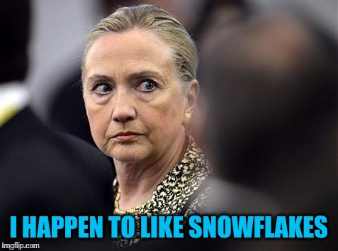 upset hillary | I HAPPEN TO LIKE SNOWFLAKES | image tagged in upset hillary | made w/ Imgflip meme maker