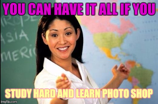 Great!  I will do that ! | YOU CAN HAVE IT ALL IF YOU STUDY HARD AND LEARN PHOTO SHOP | image tagged in memes,teacher,bad advice teacher | made w/ Imgflip meme maker