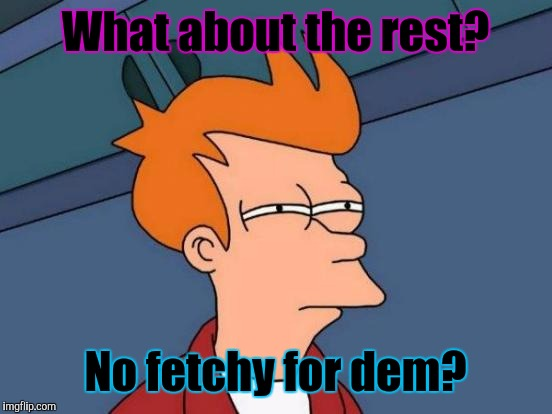 Futurama Fry Meme | What about the rest? No fetchy for dem? | image tagged in memes,futurama fry | made w/ Imgflip meme maker