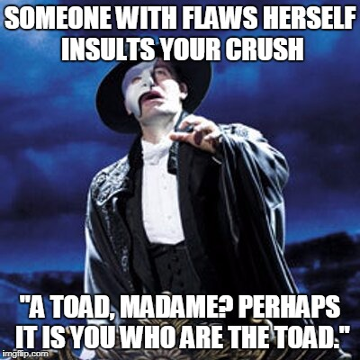 "SOMEONE WITH FLAWS HERSELF INSULTS YOUR CRUSH ""A TOAD, MADAME? PERHAPS IT IS YOU WHO ARE THE TOAD."" 