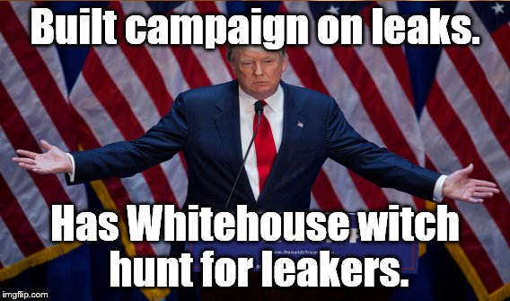 Built campaign on leaks. Has Whitehouse witch hunt for leakers. | made w/ Imgflip meme maker