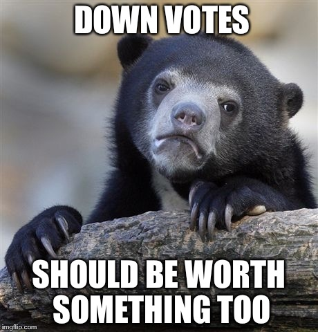 Confession Bear Meme | DOWN VOTES SHOULD BE WORTH SOMETHING TOO | image tagged in memes,confession bear | made w/ Imgflip meme maker