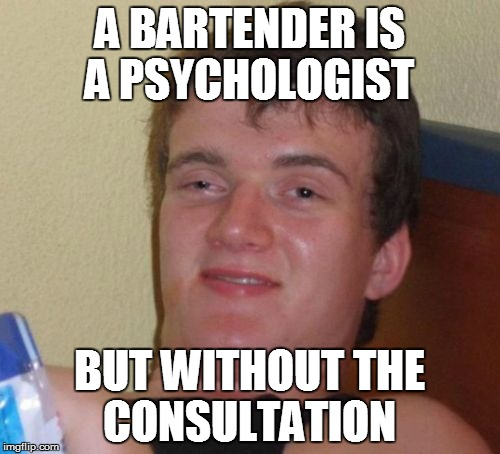10 Guy Meme | A BARTENDER IS A PSYCHOLOGIST BUT WITHOUT THE CONSULTATION | image tagged in memes,10 guy | made w/ Imgflip meme maker