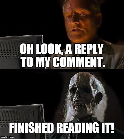 Ill Just Wait Here Meme | OH LOOK, A REPLY TO MY COMMENT. FINISHED READING IT! | image tagged in memes,ill just wait here | made w/ Imgflip meme maker