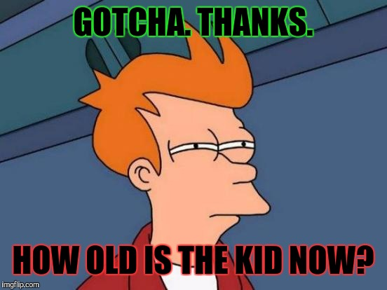 Futurama Fry Meme | GOTCHA. THANKS. HOW OLD IS THE KID NOW? | image tagged in memes,futurama fry | made w/ Imgflip meme maker
