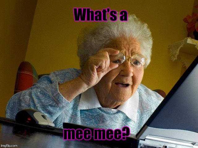 Grandma Finds The Internet Meme | What's a mee mee? | image tagged in memes,grandma finds the internet | made w/ Imgflip meme maker
