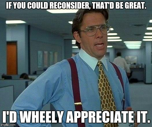That Would Be Great Meme | IF YOU COULD RECONSIDER, THAT'D BE GREAT. I'D WHEELY APPRECIATE IT. | image tagged in memes,that would be great | made w/ Imgflip meme maker