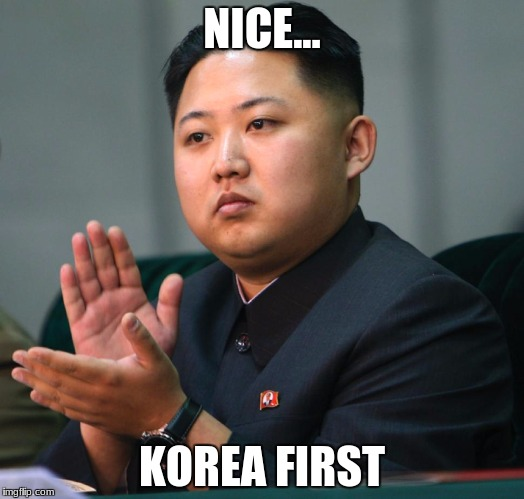NICE... KOREA FIRST | image tagged in north korea clapping | made w/ Imgflip meme maker