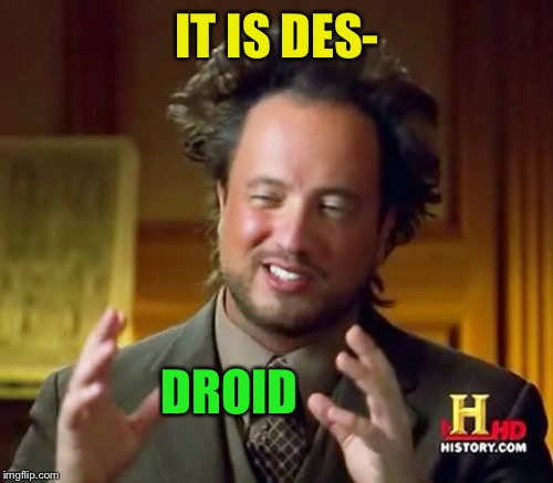 Ancient Aliens Meme | IT IS DES- DROID | image tagged in memes,ancient aliens | made w/ Imgflip meme maker